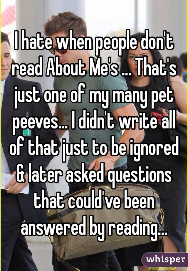 I hate when people don't read About Me's ... That's just one of my many pet peeves... I didn't write all of that just to be ignored & later asked questions that could've been answered by reading...