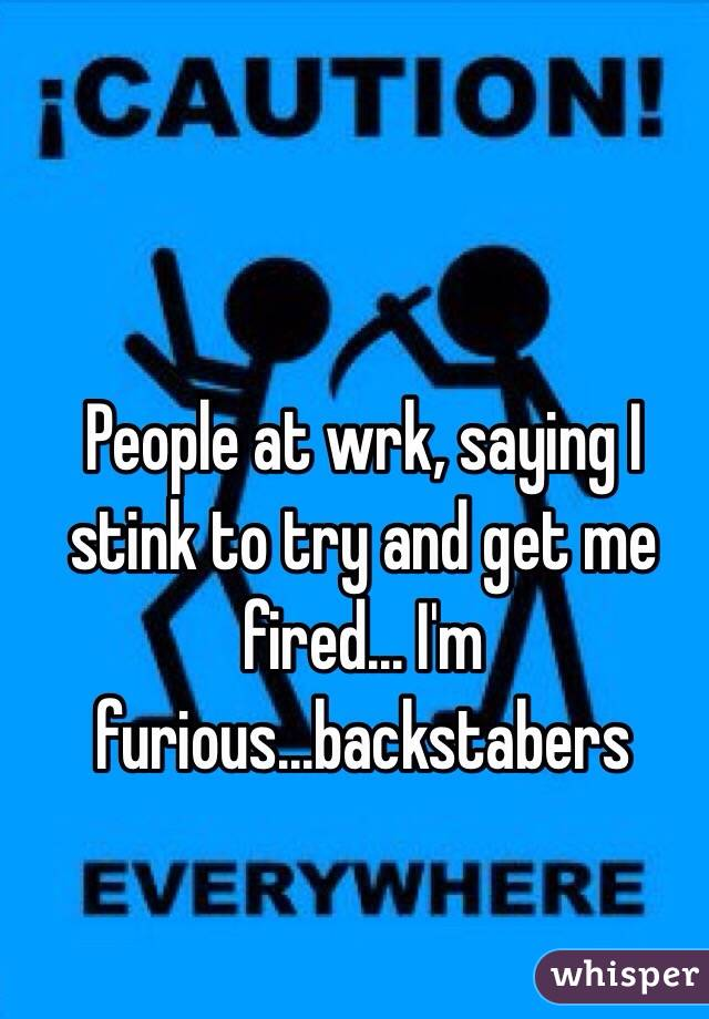 People at wrk, saying I stink to try and get me fired... I'm furious...backstabers