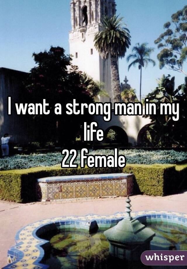 I want a strong man in my life  22 female