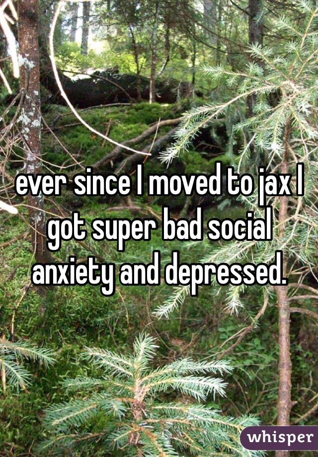 ever since I moved to jax I got super bad social anxiety and depressed.
