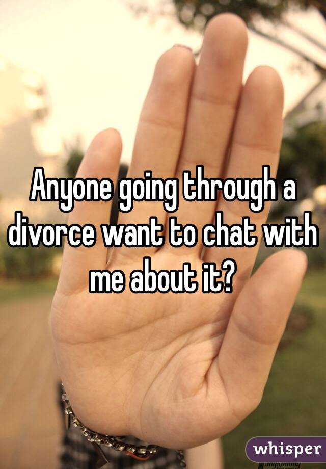 Anyone going through a divorce want to chat with me about it?