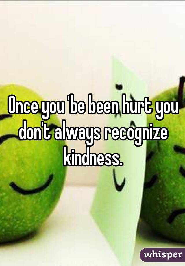 Once you 'be been hurt you don't always recognize kindness.