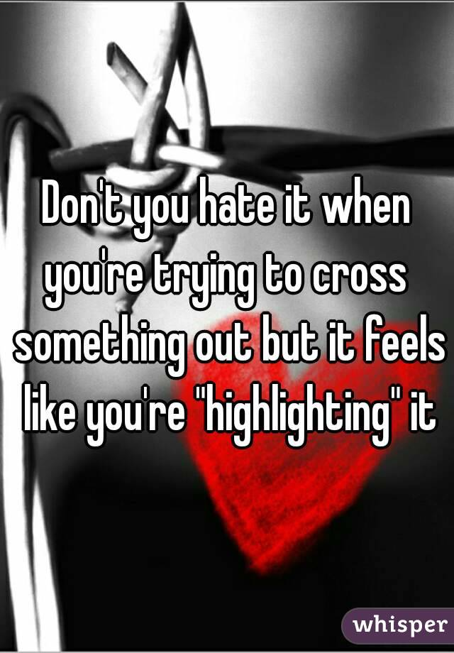 """Don't you hate it when you're trying to cross  something out but it feels like you're """"highlighting"""" it"""