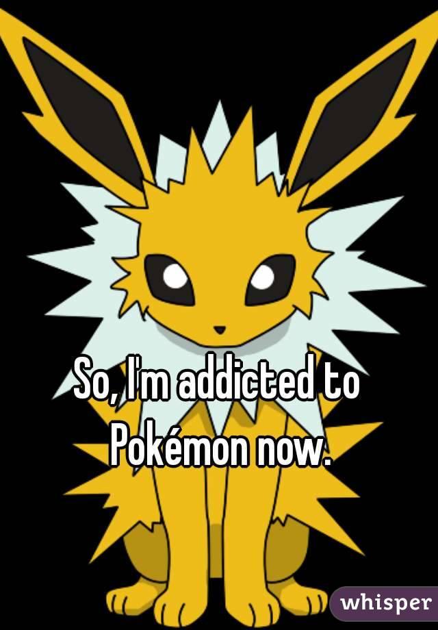 So, I'm addicted to Pokémon now.