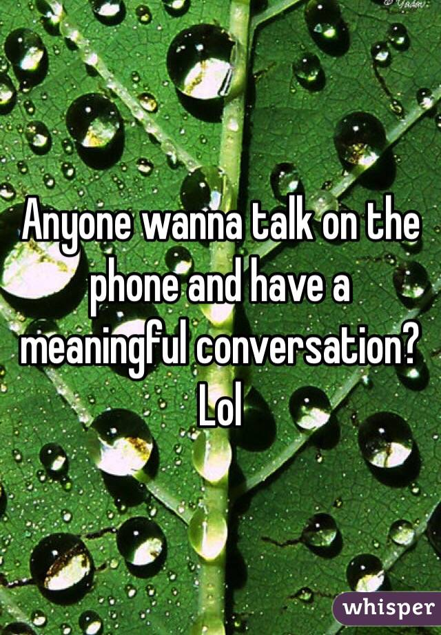 Anyone wanna talk on the phone and have a meaningful conversation? Lol
