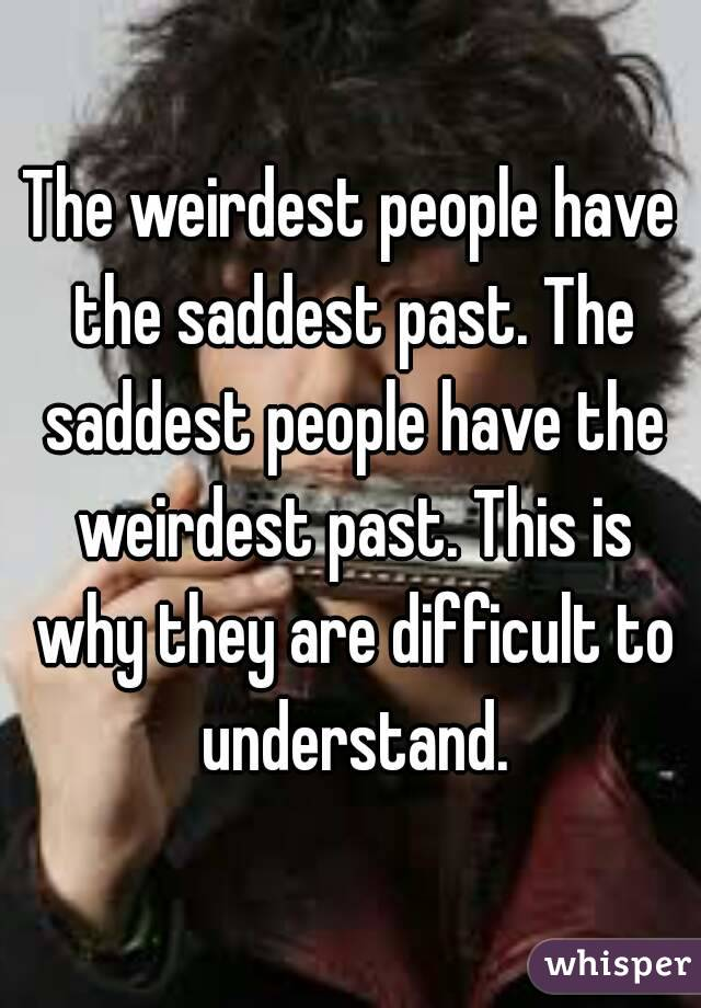 The weirdest people have the saddest past. The saddest people have the weirdest past. This is why they are difficult to understand.
