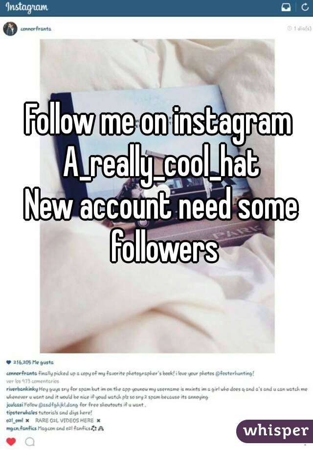 Follow me on instagram  A_really_cool_hat New account need some followers