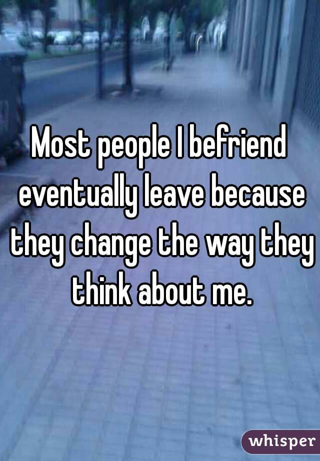 Most people I befriend eventually leave because they change the way they think about me.