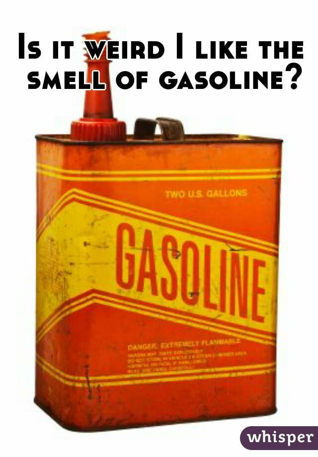 Is it weird I like the smell of gasoline?