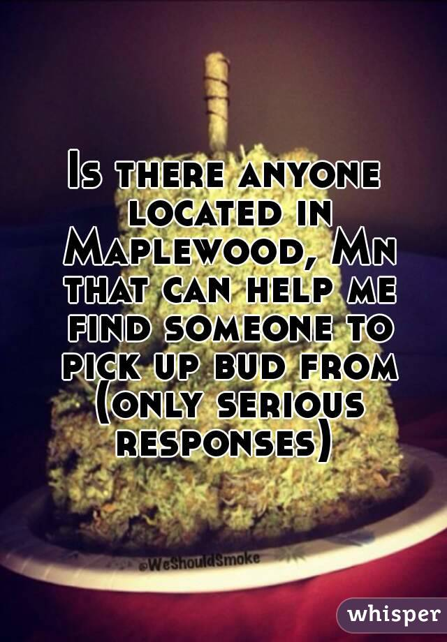 Is there anyone located in Maplewood, Mn that can help me find someone to pick up bud from (only serious responses)