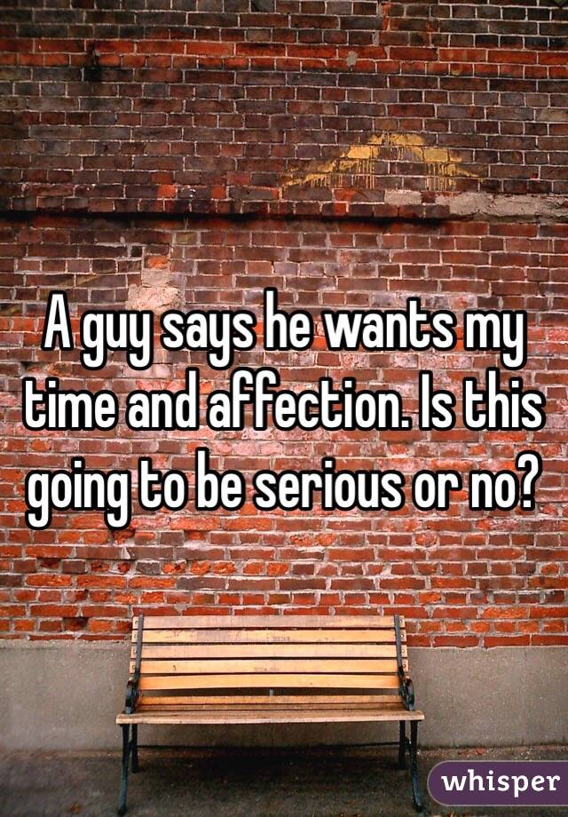 A guy says he wants my time and affection. Is this going to be serious or no?