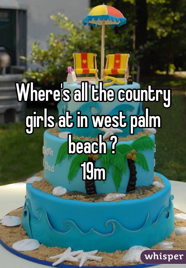 Where's all the country girls at in west palm beach ? 19m