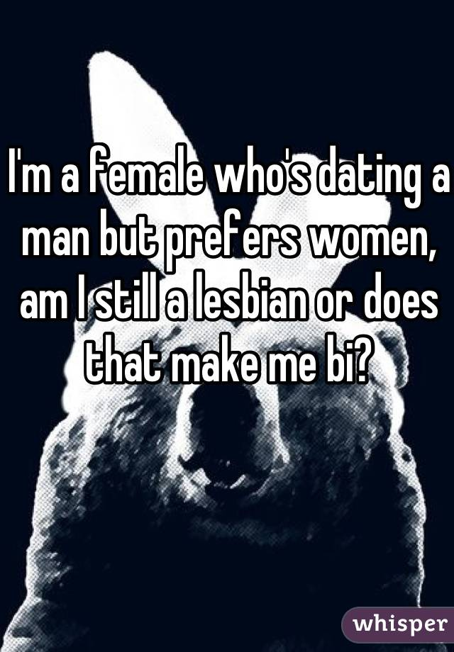 I'm a female who's dating a man but prefers women, am I still a lesbian or does that make me bi?