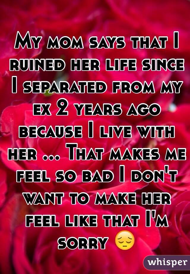 My mom says that I ruined her life since I separated from my ex 2 years ago because I live with her ... That makes me feel so bad I don't want to make her feel like that I'm sorry 😔