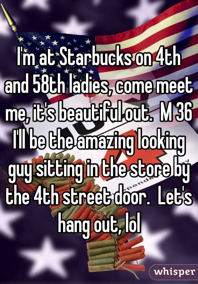 I'm at Starbucks on 4th and 58th ladies, come meet me, it's beautiful out.  M 36 I'll be the amazing looking guy sitting in the store by the 4th street door.  Let's hang out, lol
