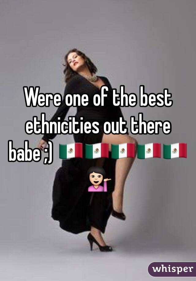 Were one of the best ethnicities out there babe ;) 🇲🇽🇲🇽🇲🇽🇲🇽🇲🇽💁🏻