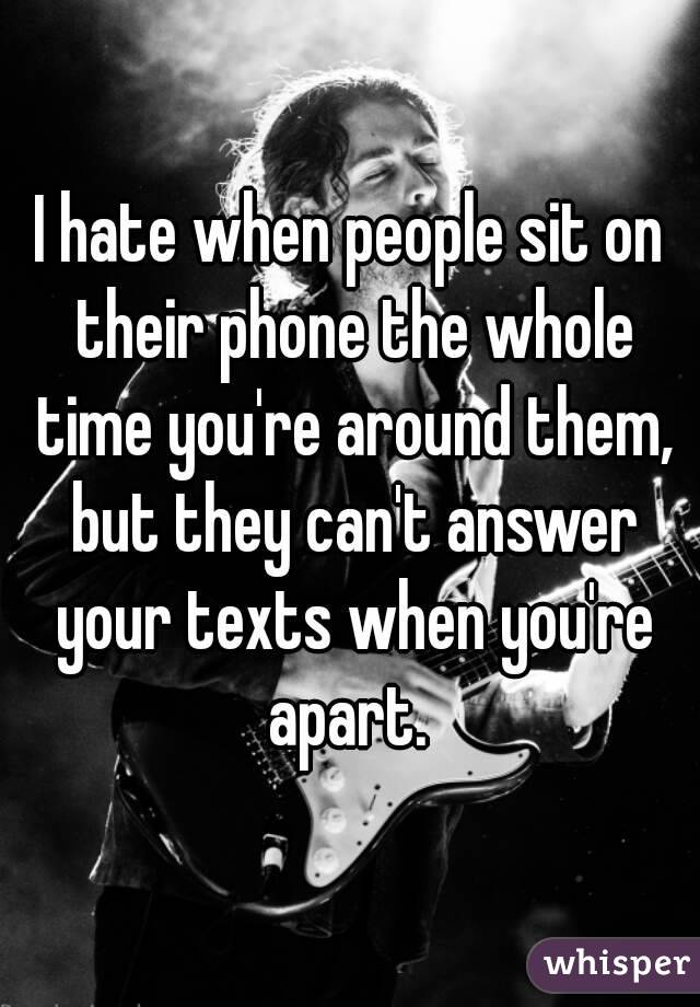 I hate when people sit on their phone the whole time you're around them, but they can't answer your texts when you're apart.