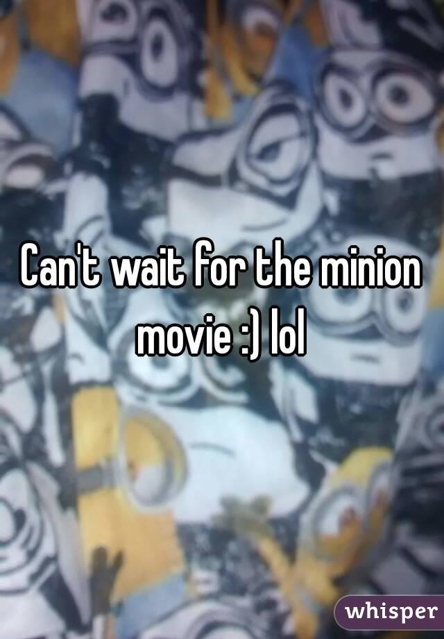 Can't wait for the minion movie :) lol