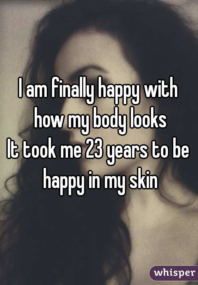 I am finally happy with how my body looks It took me 23 years to be happy in my skin