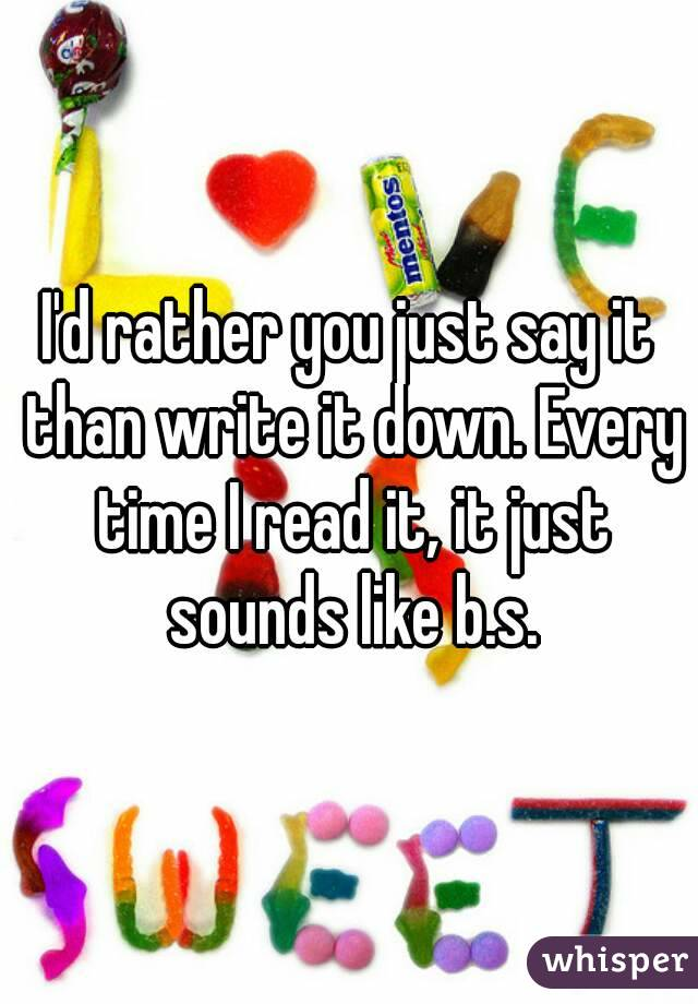 I'd rather you just say it than write it down. Every time I read it, it just sounds like b.s.
