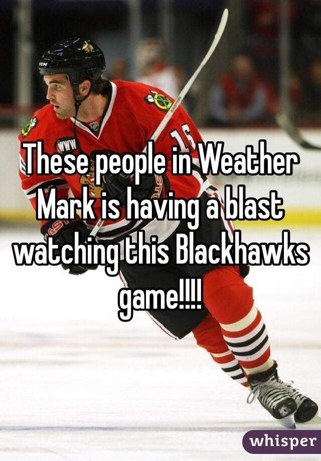 These people in Weather Mark is having a blast watching this Blackhawks game!!!!