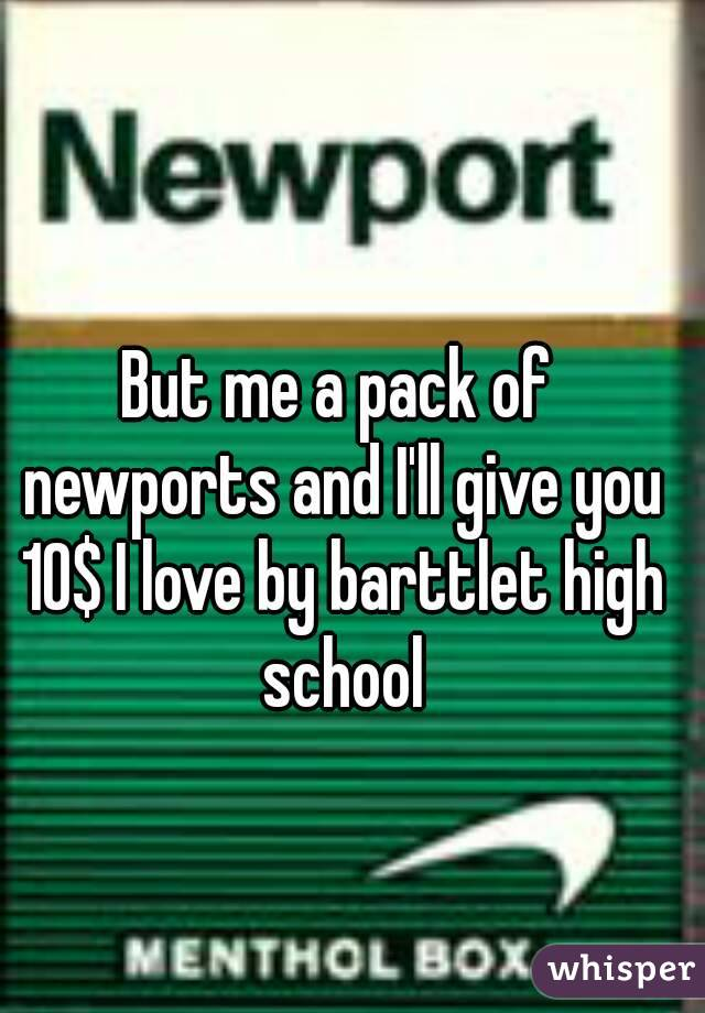 But me a pack of newports and I'll give you 10$ I love by barttlet high school