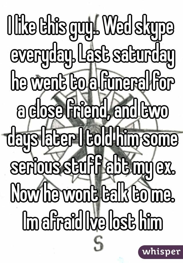 I like this guy.. Wed skype everyday. Last saturday he went to a funeral for a close friend, and two days later I told him some serious stuff abt my ex. Now he wont talk to me. Im afraid Ive lost him