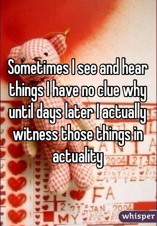 Sometimes I see and hear things I have no clue why until days later I actually witness those things in actuality