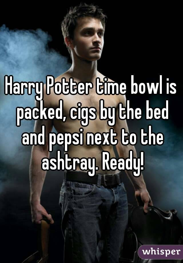 Harry Potter time bowl is packed, cigs by the bed and pepsi next to the ashtray. Ready!