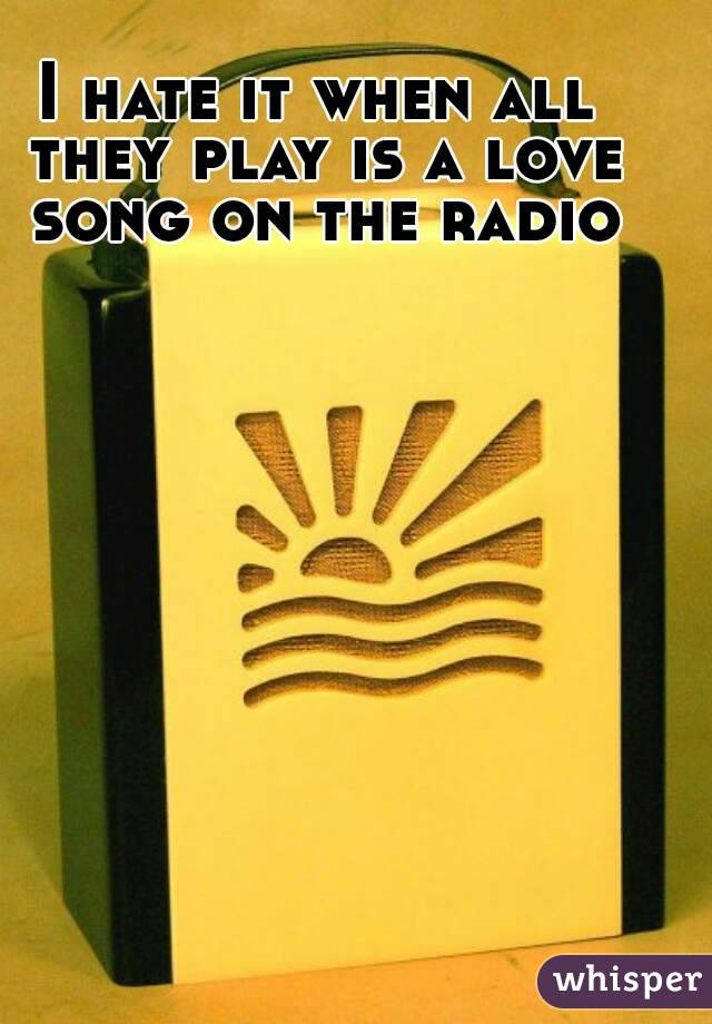 I hate it when all they play is a love song on the radio