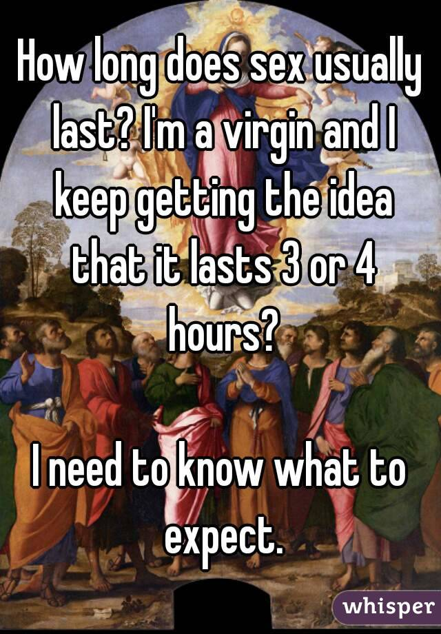 How long does sex usually last? I'm a virgin and I keep getting the idea that it lasts 3 or 4 hours?  I need to know what to expect.