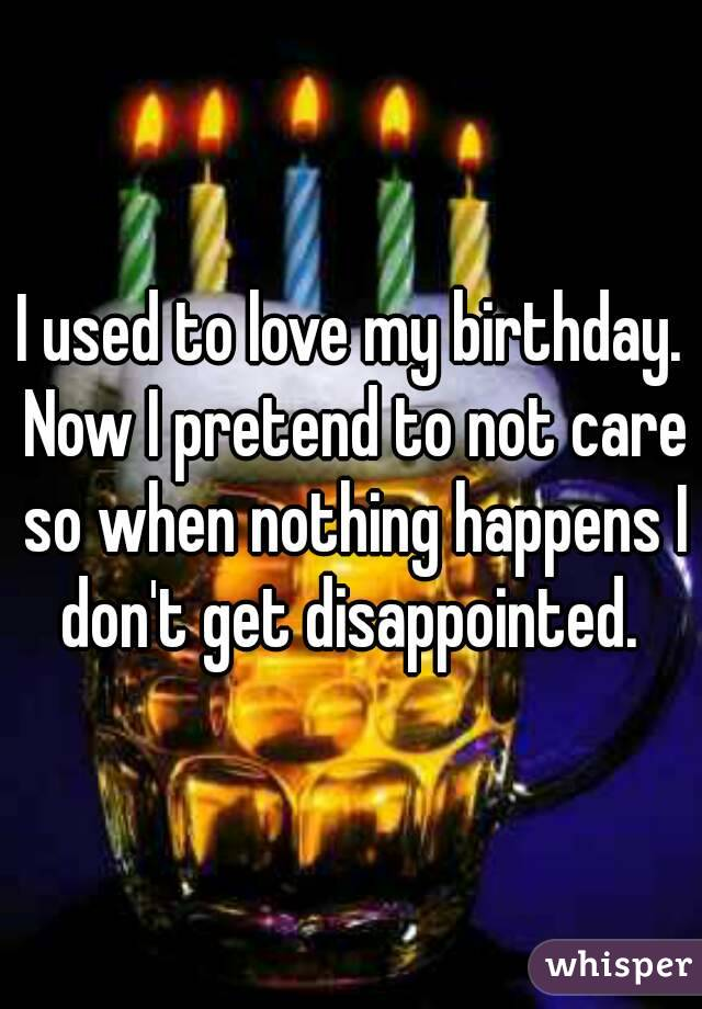 I used to love my birthday. Now I pretend to not care so when nothing happens I don't get disappointed.