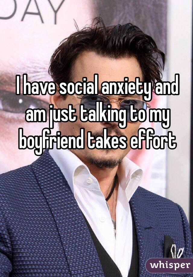 I have social anxiety and am just talking to my boyfriend takes effort