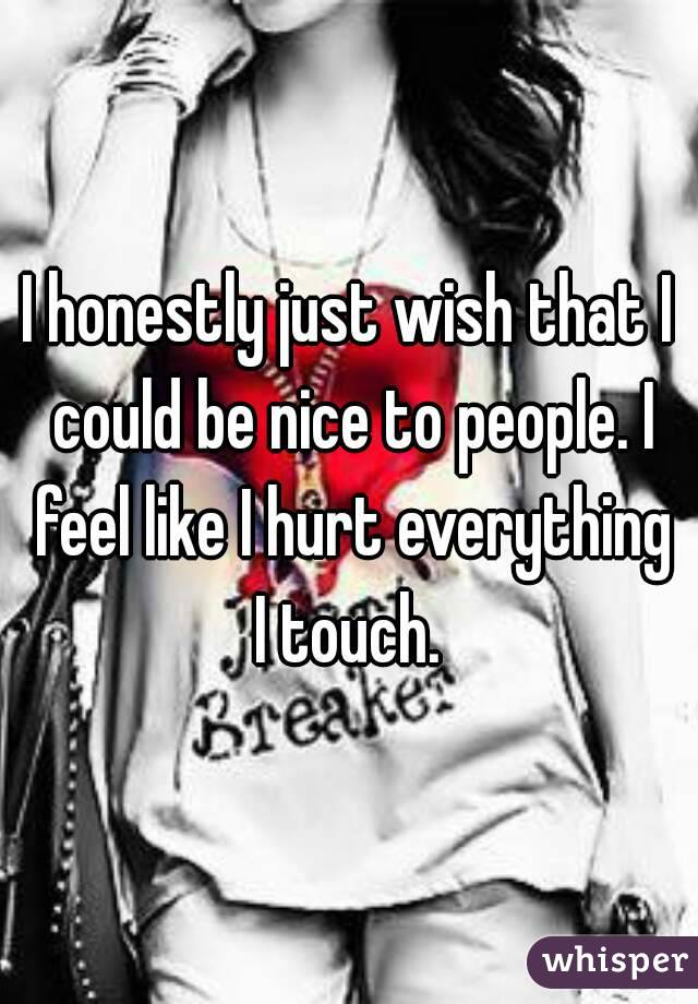 I honestly just wish that I could be nice to people. I feel like I hurt everything I touch.