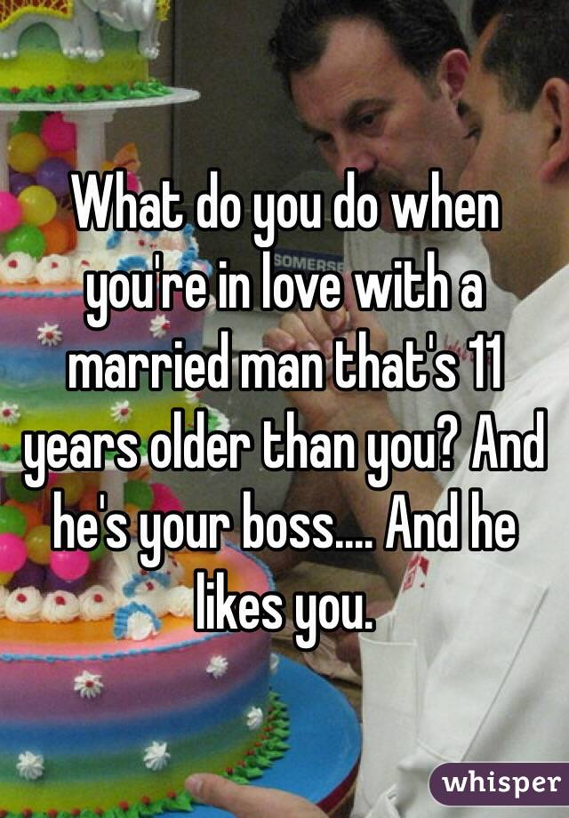 What do you do when you're in love with a married man that's 11 years older than you? And he's your boss.... And he likes you.