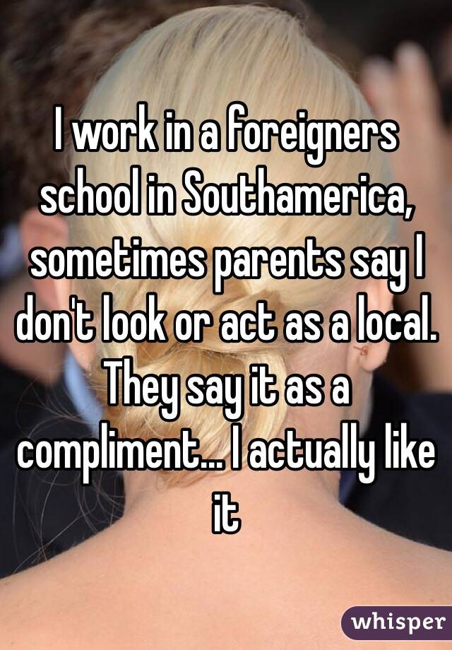 I work in a foreigners school in Southamerica, sometimes parents say I don't look or act as a local. They say it as a compliment... I actually like it
