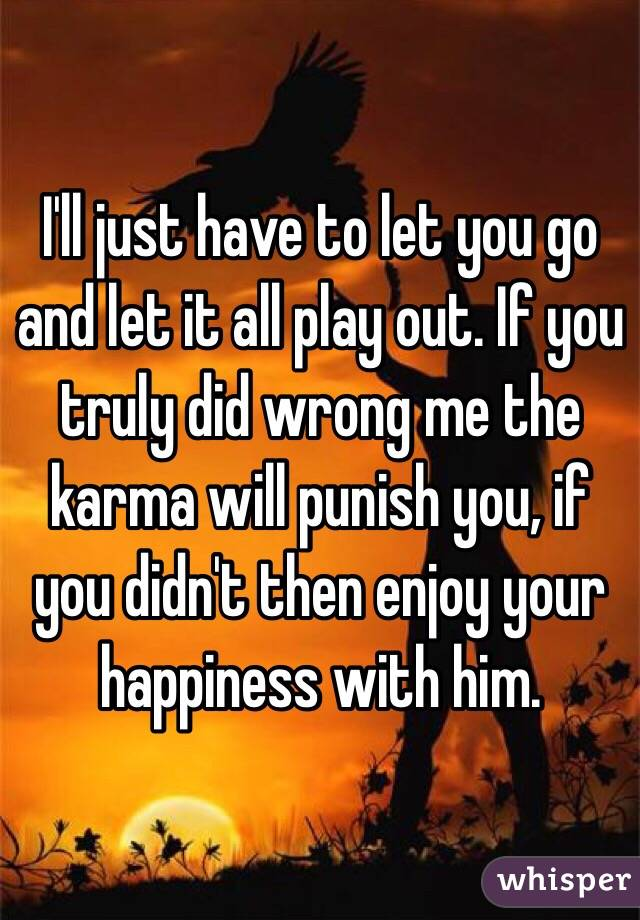 I'll just have to let you go and let it all play out. If you truly did wrong me the karma will punish you, if you didn't then enjoy your happiness with him.
