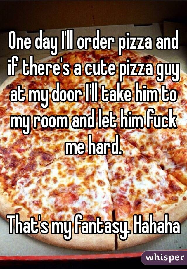 One day I'll order pizza and if there's a cute pizza guy at my door I'll take him to my room and let him fuck me hard.    That's my fantasy. Hahaha