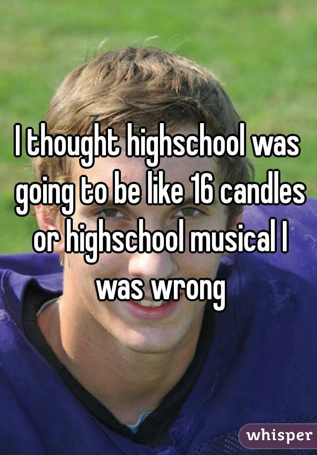 I thought highschool was going to be like 16 candles or highschool musical I was wrong