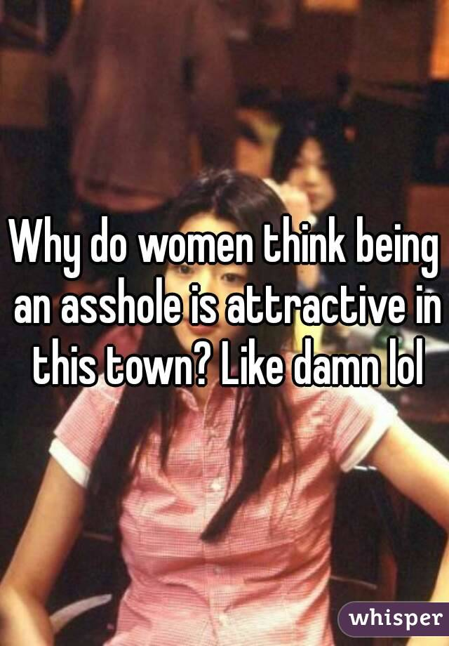 Why do women think being an asshole is attractive in this town? Like damn lol