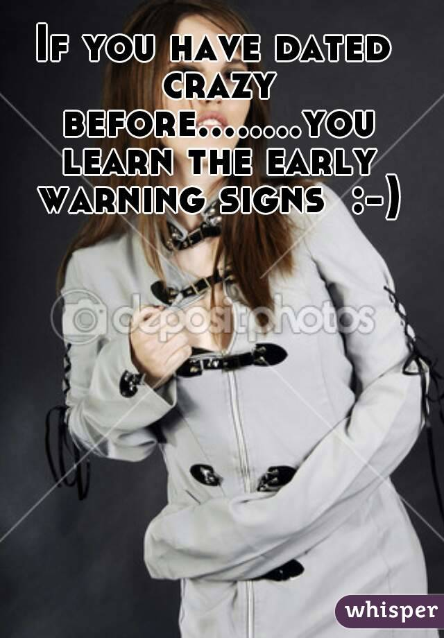 If you have dated crazy before........you learn the early warning signs  :-)