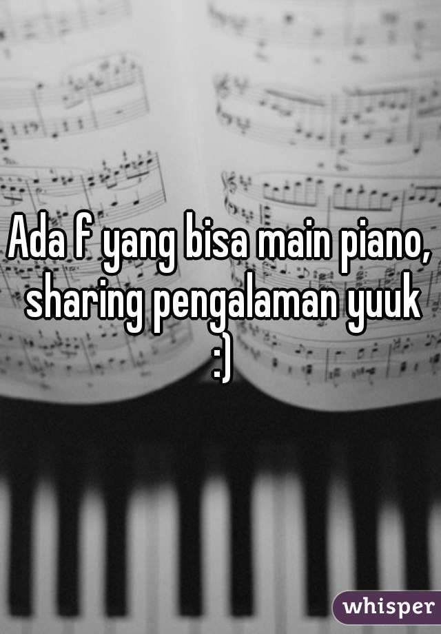 Ada f yang bisa main piano, sharing pengalaman yuuk :)