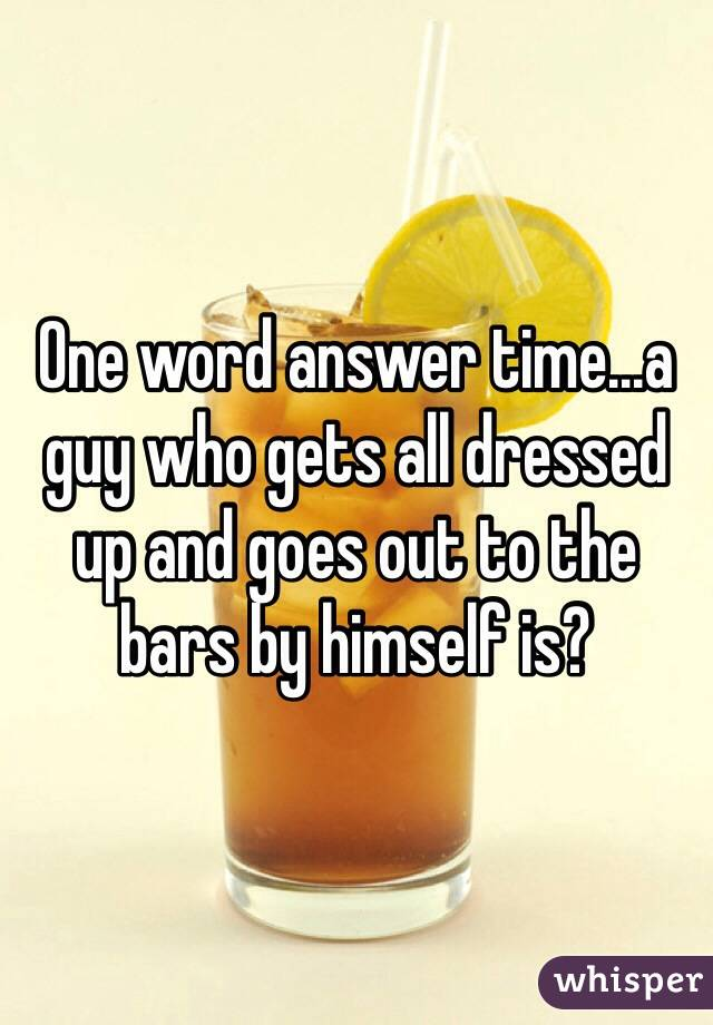 One word answer time...a guy who gets all dressed up and goes out to the bars by himself is?