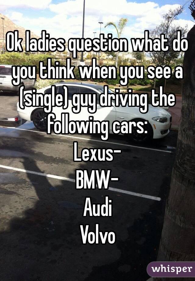 Ok ladies question what do you think when you see a (single) guy driving the following cars:  Lexus- BMW- Audi Volvo