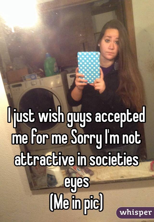 I just wish guys accepted me for me Sorry I'm not attractive in societies eyes (Me in pic)