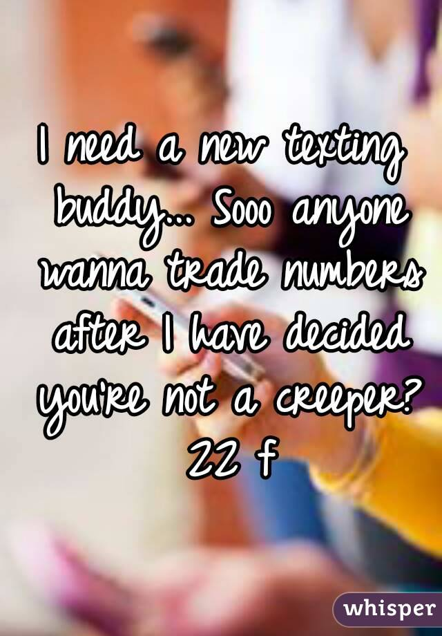 I need a new texting buddy... Sooo anyone wanna trade numbers after I have decided you're not a creeper? 22 f