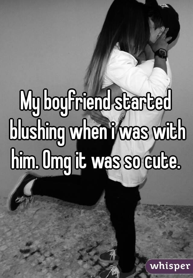 My boyfriend started blushing when i was with him. Omg it was so cute.