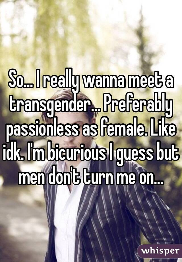 So... I really wanna meet a transgender... Preferably passionless as female. Like idk. I'm bicurious I guess but men don't turn me on...