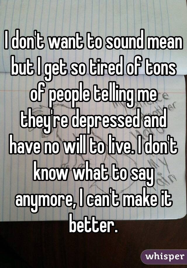 I don't want to sound mean but I get so tired of tons of people telling me they're depressed and have no will to live. I don't know what to say anymore, I can't make it better.