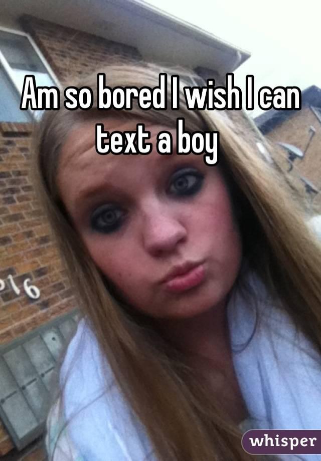 Am so bored I wish I can text a boy